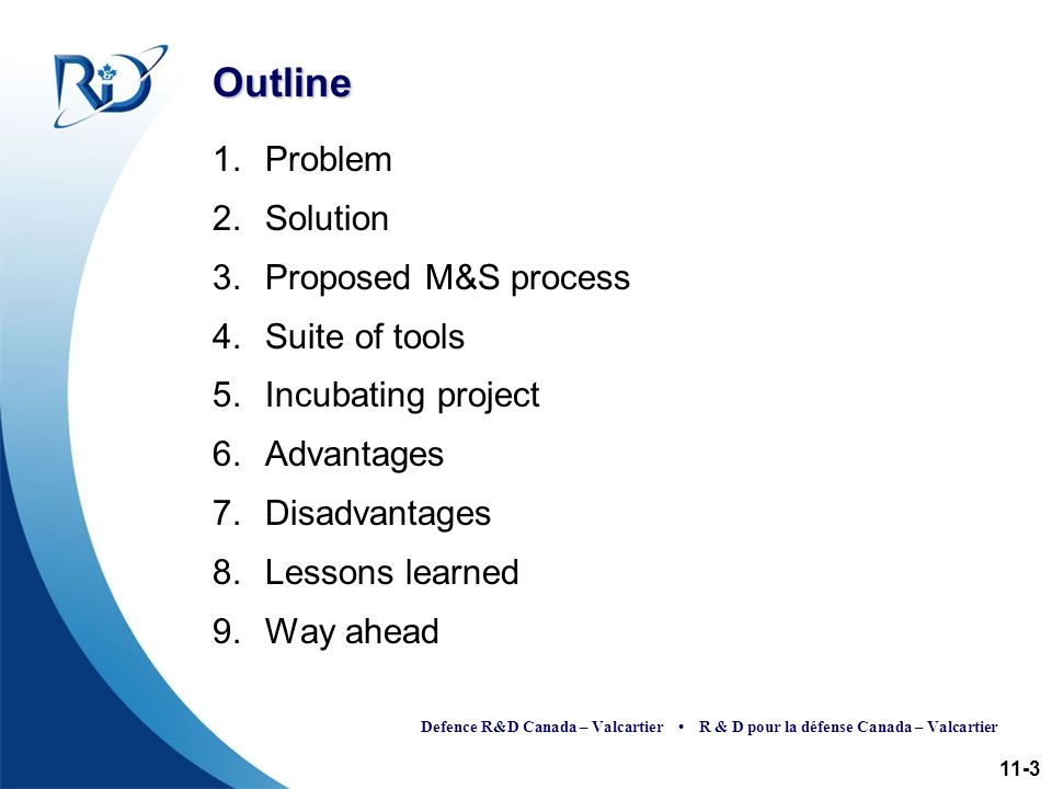 Defence R&D Canada – Valcartier R & D pour la défense Canada – Valcartier Outline 1.Problem 2.Solution 3.Proposed M&S process 4.Suite of tools 5.Incubating project 6.Advantages 7.Disadvantages 8.Lessons learned 9.Way ahead 11-3