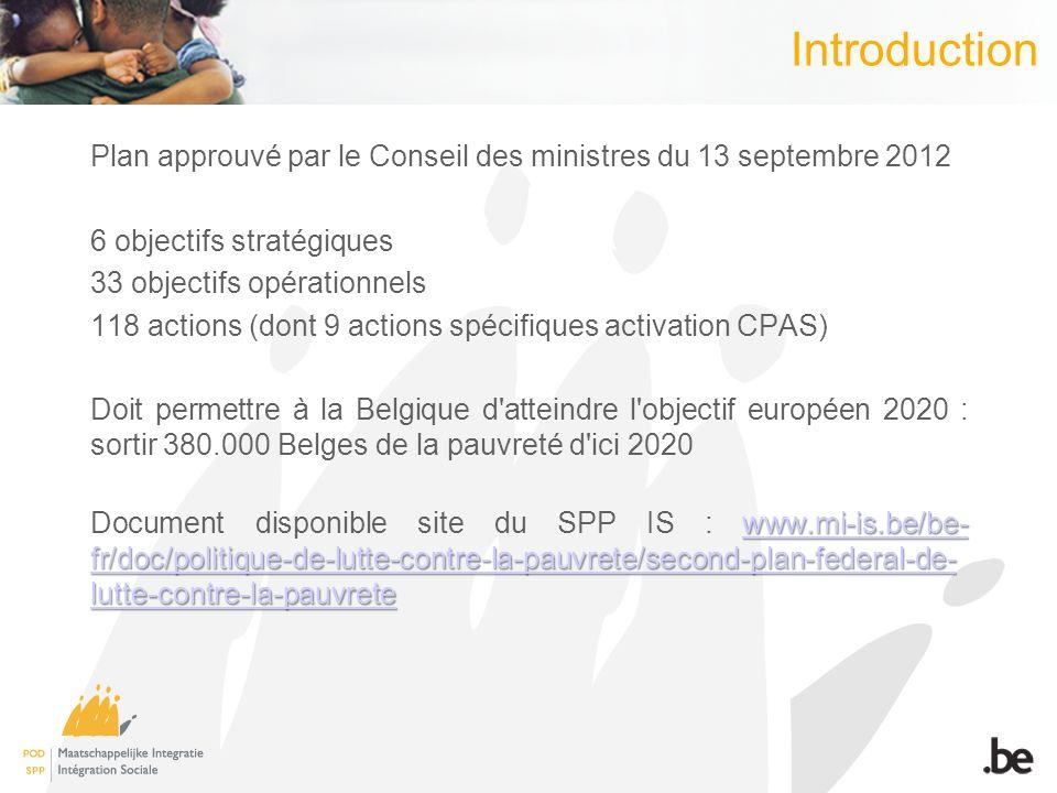 Introduction Plan approuvé par le Conseil des ministres du 13 septembre 2012 6 objectifs stratégiques 33 objectifs opérationnels 118 actions (dont 9 actions spécifiques activation CPAS) Doit permettre à la Belgique d atteindre l objectif européen 2020 : sortir 380.000 Belges de la pauvreté d ici 2020 www.mi-is.be/be- fr/doc/politique-de-lutte-contre-la-pauvrete/second-plan-federal-de- lutte-contre-la-pauvrete www.mi-is.be/be- fr/doc/politique-de-lutte-contre-la-pauvrete/second-plan-federal-de- lutte-contre-la-pauvrete Document disponible site du SPP IS : www.mi-is.be/be- fr/doc/politique-de-lutte-contre-la-pauvrete/second-plan-federal-de- lutte-contre-la-pauvretewww.mi-is.be/be- fr/doc/politique-de-lutte-contre-la-pauvrete/second-plan-federal-de- lutte-contre-la-pauvrete