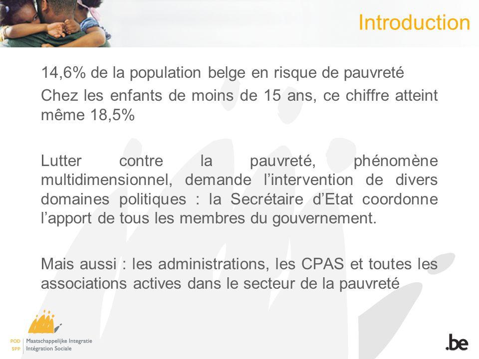 Introduction 14,6% de la population belge en risque de pauvreté Chez les enfants de moins de 15 ans, ce chiffre atteint même 18,5% Lutter contre la pauvreté, phénomène multidimensionnel, demande lintervention de divers domaines politiques : la Secrétaire dEtat coordonne lapport de tous les membres du gouvernement.