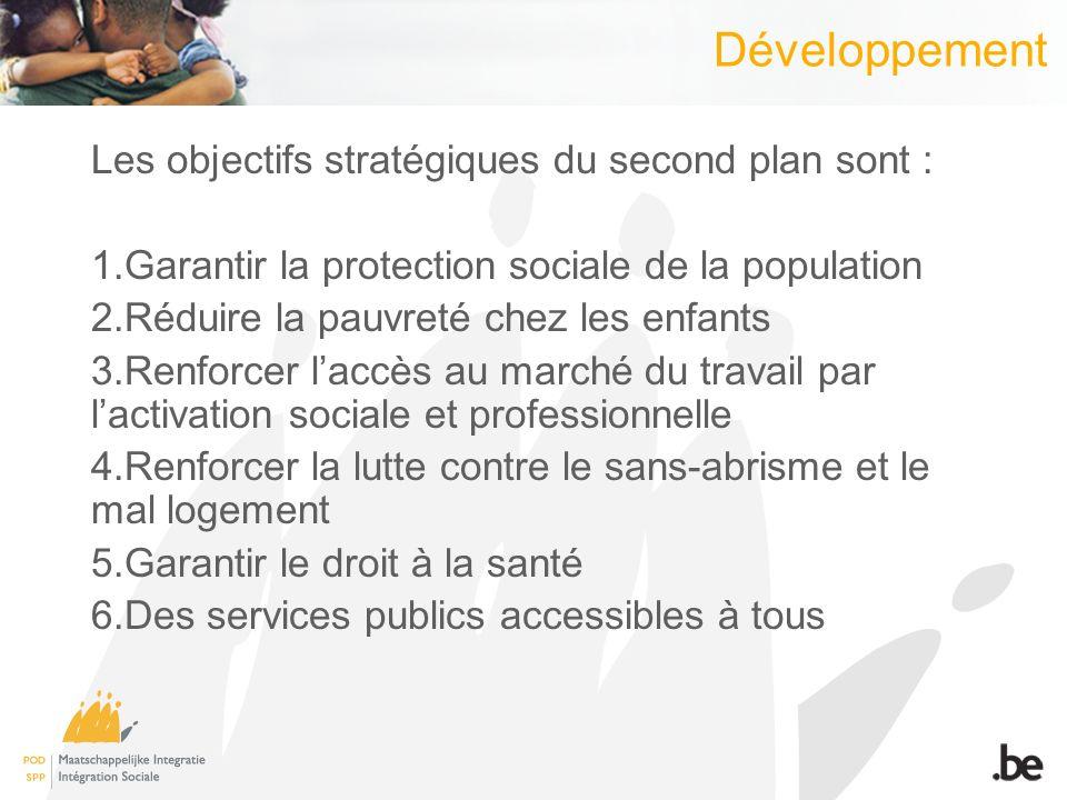 Développement Les objectifs stratégiques du second plan sont : 1.Garantir la protection sociale de la population 2.Réduire la pauvreté chez les enfants 3.Renforcer laccès au marché du travail par lactivation sociale et professionnelle 4.Renforcer la lutte contre le sans-abrisme et le mal logement 5.Garantir le droit à la santé 6.Des services publics accessibles à tous