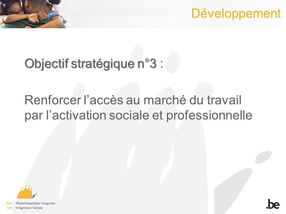 Développement Objectif stratégique n°3 Objectif stratégique n°3 : Renforcer laccès au marché du travail par lactivation sociale et professionnelle