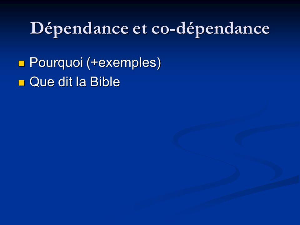 Dépendance et co-dépendance Pourquoi (+exemples) Pourquoi (+exemples) Que dit la Bible Que dit la Bible