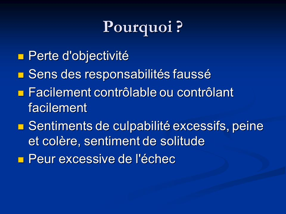 Pourquoi ? Perte d'objectivité Perte d'objectivité Sens des responsabilités faussé Sens des responsabilités faussé Facilement contrôlable ou contrôlan