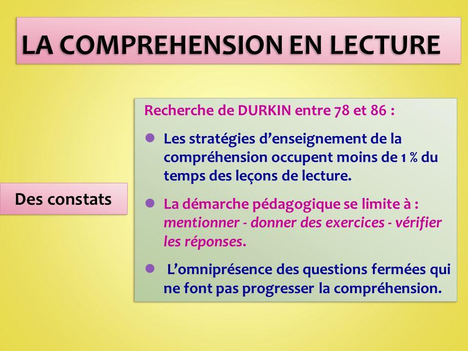 LA COMPREHENSION EN LECTURE Des constats Recherche de DURKIN entre 78 et 86 : lLes stratégies denseignement de la compréhension occupent moins de 1 % du temps des leçons de lecture.