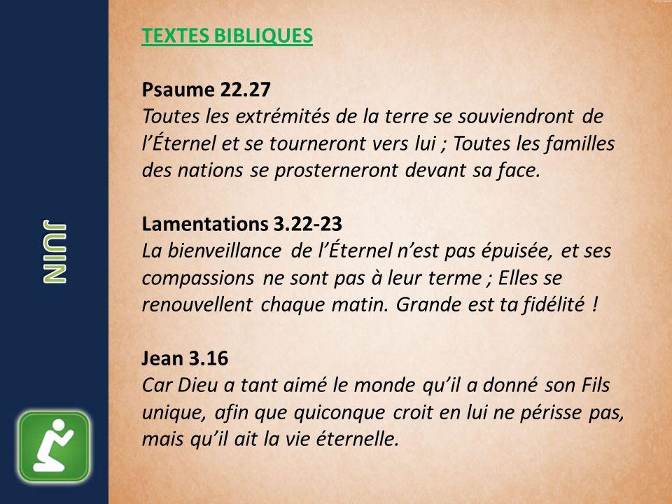 TEXTES BIBLIQUES Psaume 22.27 Toutes les extrémités de la terre se souviendront de lÉternel et se tourneront vers lui ; Toutes les familles des nation