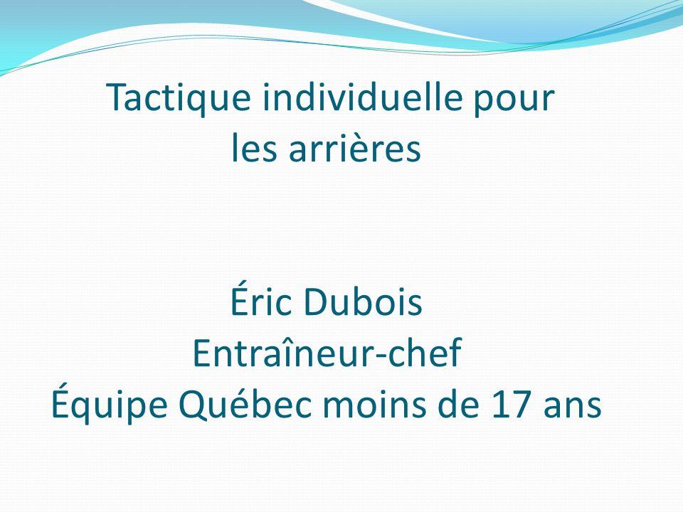 Tactique individuelle pour les arrières Éric Dubois Entraîneur-chef Équipe Québec moins de 17 ans