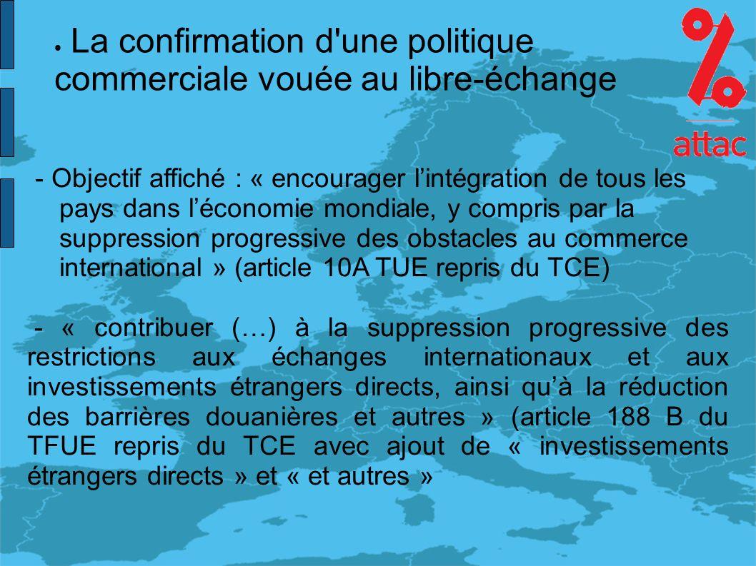 La confirmation d une politique commerciale vouée au libre-échange - Objectif affiché : « encourager lintégration de tous les pays dans léconomie mondiale, y compris par la suppression progressive des obstacles au commerce international » (article 10A TUE repris du TCE) - « contribuer (…) à la suppression progressive des restrictions aux échanges internationaux et aux investissements étrangers directs, ainsi quà la réduction des barrières douanières et autres » (article 188 B du TFUE repris du TCE avec ajout de « investissements étrangers directs » et « et autres »