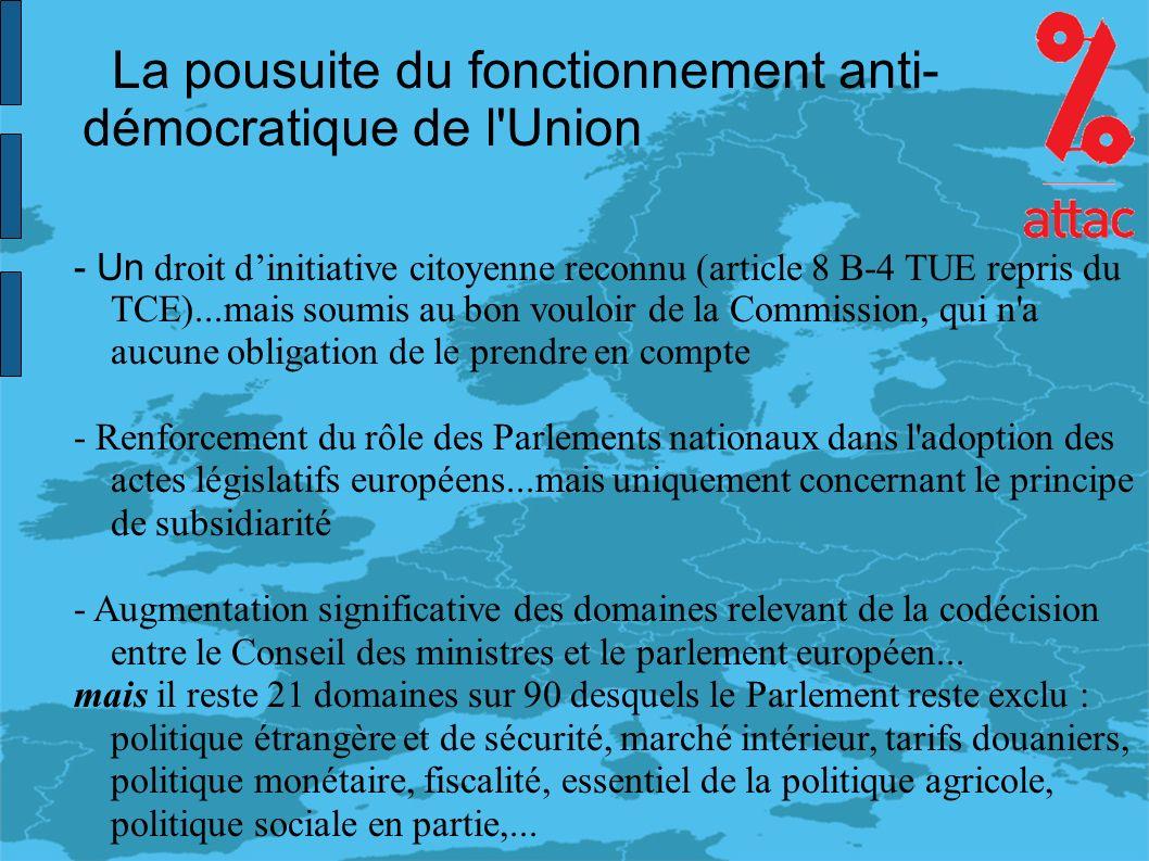 La pousuite du fonctionnement anti- démocratique de l Union - Un droit dinitiative citoyenne reconnu (article 8 B-4 TUE repris du TCE)...mais soumis au bon vouloir de la Commission, qui n a aucune obligation de le prendre en compte - Renforcement du rôle des Parlements nationaux dans l adoption des actes législatifs européens...mais uniquement concernant le principe de subsidiarité - Augmentation significative des domaines relevant de la codécision entre le Conseil des ministres et le parlement européen...