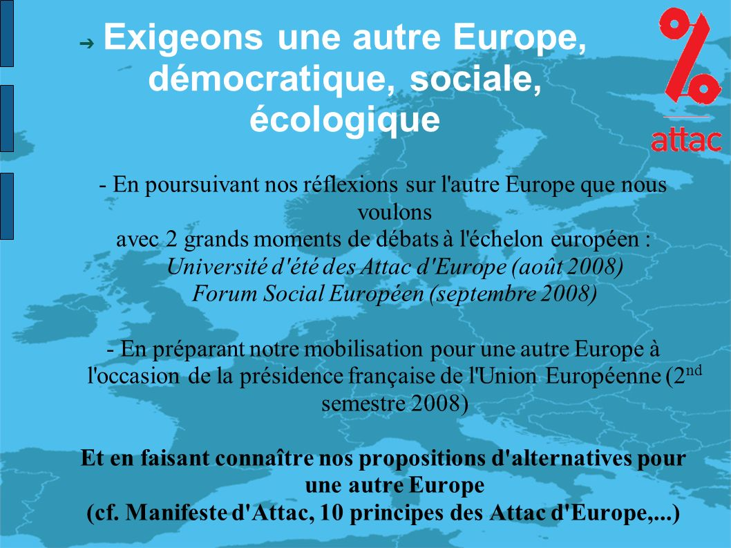 Exigeons une autre Europe, démocratique, sociale, écologique - En poursuivant nos réflexions sur l autre Europe que nous voulons avec 2 grands moments de débats à l échelon européen : Université d été des Attac d Europe (août 2008) Forum Social Européen (septembre 2008) - En préparant notre mobilisation pour une autre Europe à l occasion de la présidence française de l Union Européenne (2 nd semestre 2008) Et en faisant connaître nos propositions d alternatives pour une autre Europe (cf.