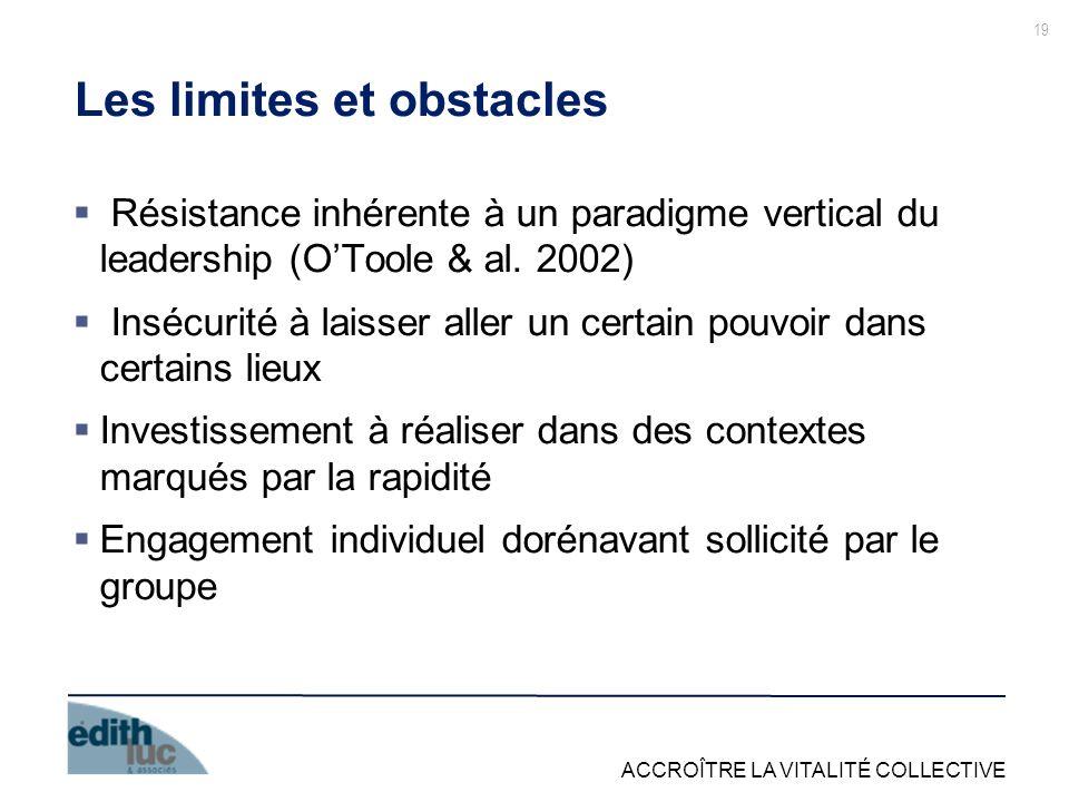 ACCROÎTRE LA VITALITÉ COLLECTIVE 19 Les limites et obstacles Résistance inhérente à un paradigme vertical du leadership (OToole & al. 2002) Insécurité