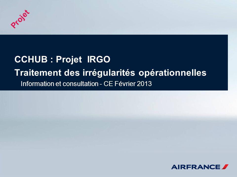 CCHUB : Projet IRGO Traitement des irrégularités opérationnelles Information et consultation - CE Février 2013 Projet