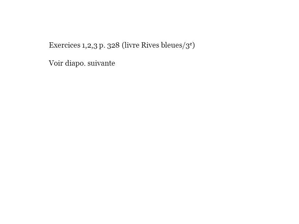 Exercices 1,2,3 p. 328 (livre Rives bleues/3 e ) Voir diapo. suivante