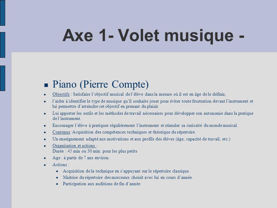 Axe 1- Volet musique - Piano (Pierre Compte) Objectifs : Satisfaire lobjectif musical de lélève dans la mesure où il est en âge de le définir, laider à identifier le type de musique quil souhaite jouer pour éviter toute frustration devant linstrument et lui permettre datteindre cet objectif en prenant du plaisir.