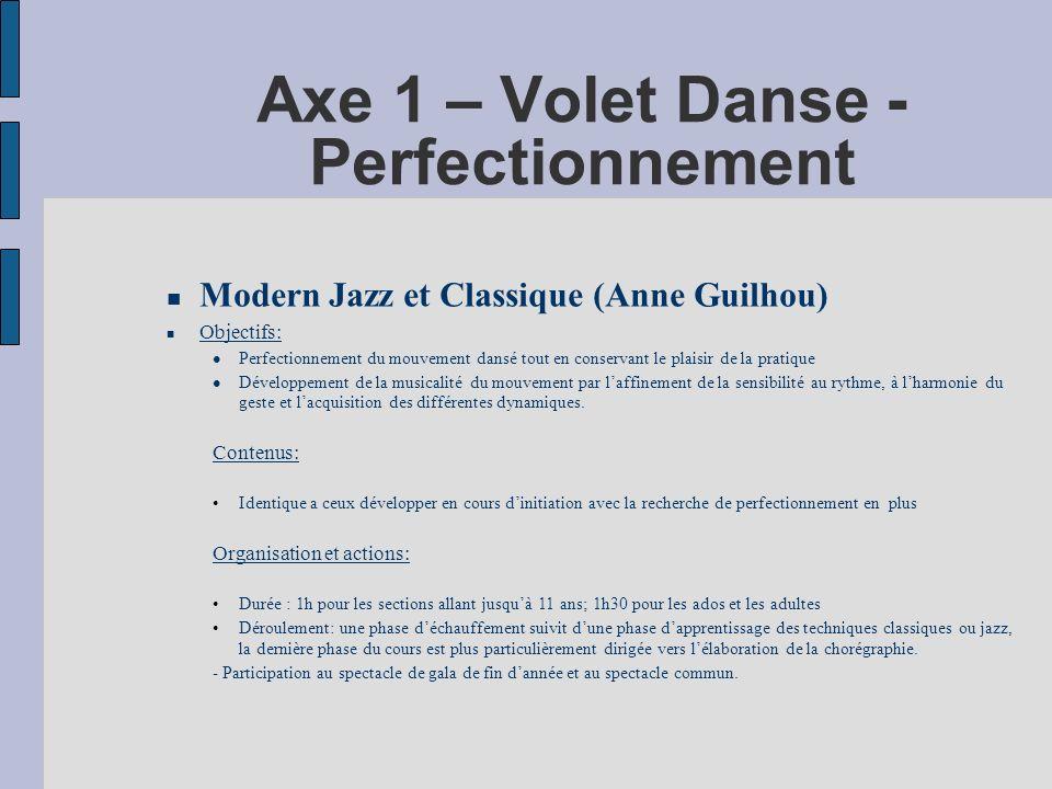 Axe 1 – Volet Danse - Perfectionnement Modern Jazz et Classique (Anne Guilhou) Objectifs: Perfectionnement du mouvement dansé tout en conservant le plaisir de la pratique Développement de la musicalité du mouvement par laffinement de la sensibilité au rythme, à lharmonie du geste et lacquisition des différentes dynamiques.