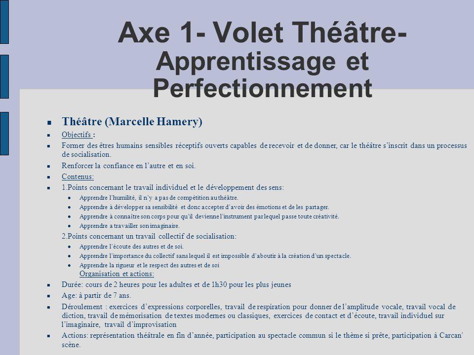 Axe 1- Volet Théâtre- Apprentissage et Perfectionnement Théâtre (Marcelle Hamery) Objectifs : Former des êtres humains sensibles réceptifs ouverts capables de recevoir et de donner, car le théâtre sinscrit dans un processus de socialisation.