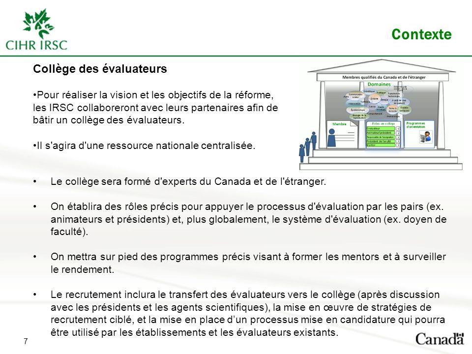 Contexte Collège des évaluateurs Pour réaliser la vision et les objectifs de la réforme, les IRSC collaboreront avec leurs partenaires afin de bâtir un collège des évaluateurs.