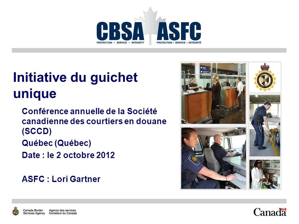 1 Initiative du guichet unique Conférence annuelle de la Société canadienne des courtiers en douane (SCCD) Québec (Québec) Date : le 2 octobre 2012 ASFC : Lori Gartner