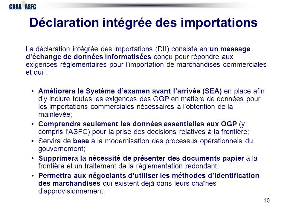 10 Déclaration intégrée des importations La déclaration intégrée des importations (DII) consiste en un message déchange de données informatisées conçu pour répondre aux exigences réglementaires pour limportation de marchandises commerciales et qui : Améliorera le Système dexamen avant larrivée (SEA) en place afin dy inclure toutes les exigences des OGP en matière de données pour les importations commerciales nécessaires à lobtention de la mainlevée; Comprendra seulement les données essentielles aux OGP (y compris lASFC) pour la prise des décisions relatives à la frontière; Servira de base à la modernisation des processus opérationnels du gouvernement; Supprimera la nécessité de présenter des documents papier à la frontière et un traitement de la réglementation redondant; Permettra aux négociants dutiliser les méthodes didentification des marchandises qui existent déjà dans leurs chaînes dapprovisionnement.