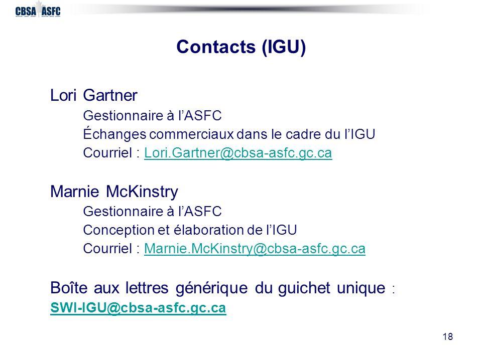 18 Contacts (IGU) Lori Gartner Gestionnaire à lASFC Échanges commerciaux dans le cadre du lIGU Courriel : Lori.Gartner@cbsa-asfc.gc.caLori.Gartner@cbsa-asfc.gc.ca Marnie McKinstry Gestionnaire à lASFC Conception et élaboration de lIGU Courriel : Marnie.McKinstry@cbsa-asfc.gc.caMarnie.McKinstry@cbsa-asfc.gc.ca Boîte aux lettres générique du guichet unique : SWI-IGU@cbsa-asfc.gc.ca
