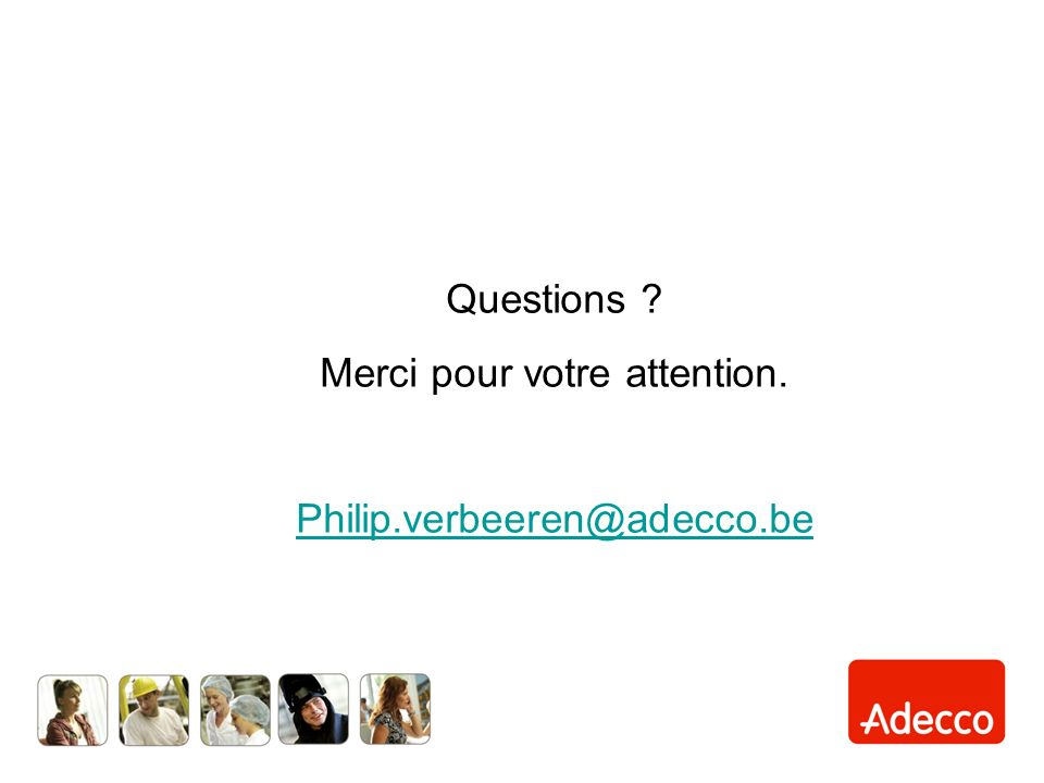 Questions Merci pour votre attention. Philip.verbeeren@adecco.be