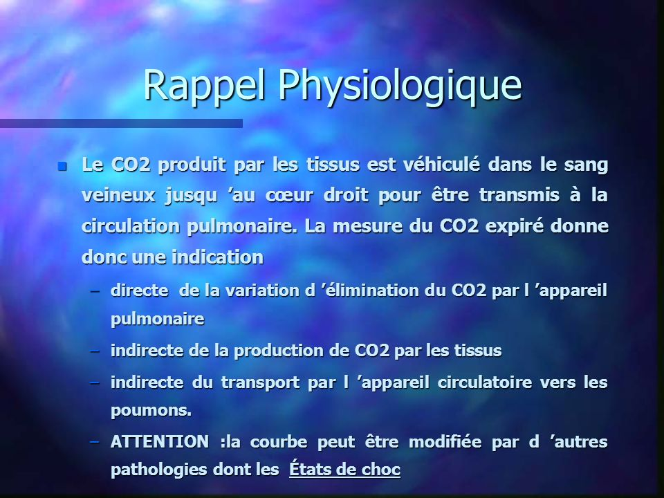 Rappel Physiologique n Le CO2 produit par les tissus est véhiculé dans le sang veineux jusqu au cœur droit pour être transmis à la circulation pulmona