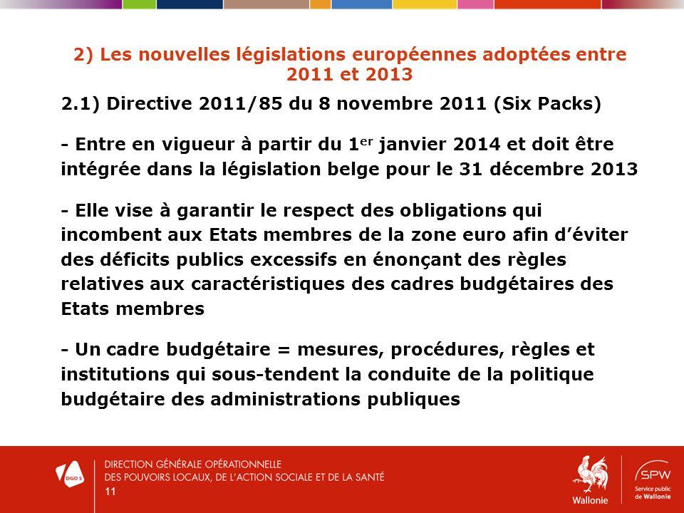 11 2) Les nouvelles législations européennes adoptées entre 2011 et 2013 2.1) Directive 2011/85 du 8 novembre 2011 (Six Packs) - Entre en vigueur à partir du 1 er janvier 2014 et doit être intégrée dans la législation belge pour le 31 décembre 2013 - Elle vise à garantir le respect des obligations qui incombent aux Etats membres de la zone euro afin déviter des déficits publics excessifs en énonçant des règles relatives aux caractéristiques des cadres budgétaires des Etats membres - Un cadre budgétaire = mesures, procédures, règles et institutions qui sous-tendent la conduite de la politique budgétaire des administrations publiques