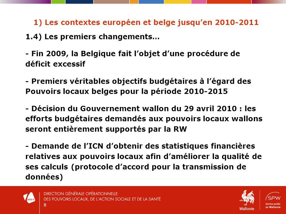 8 1) Les contextes européen et belge jusquen 2010-2011 1.4) Les premiers changements… - Fin 2009, la Belgique fait lobjet dune procédure de déficit excessif - Premiers véritables objectifs budgétaires à légard des Pouvoirs locaux belges pour la période 2010-2015 - Décision du Gouvernement wallon du 29 avril 2010 : les efforts budgétaires demandés aux pouvoirs locaux wallons seront entièrement supportés par la RW - Demande de lICN dobtenir des statistiques financières relatives aux pouvoirs locaux afin daméliorer la qualité de ses calculs (protocole daccord pour la transmission de données)