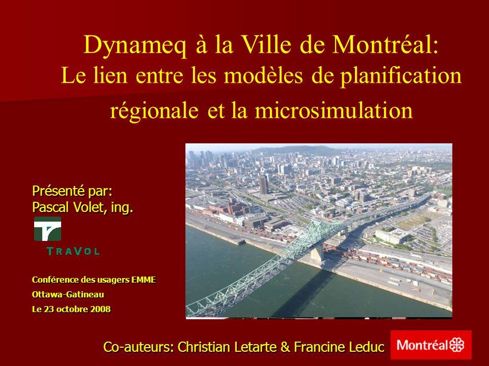 La modélisation à la Ville de Montréal - 25 ans dexpérience basée sur lEnquête OD (5% des ménages tous les 5 ans) - Simulation des déplacements autos et TC intégrée* - Simulation des déplacements autos et TC intégrée* - Géré et mis-à-jour par le service de modélisation des systèmes de transport (SMST) du MTQ - Géré et mis-à-jour par le service de modélisation des systèmes de transport (SMST) du MTQ - Débits fiables sur le réseau routier principal - Débits fiables sur le réseau routier principal - Capacité de générer des sous-matrices de demande - Capacité de générer des sous-matrices de demande - Seul outil disponible pour les prévisions de la circulation (nécessite des apports externes) - Seul outil disponible pour les prévisions de la circulation (nécessite des apports externes) - Adapté récemment à la modélisation des chaînes de déplacement (transfert modal) - Adapté récemment à la modélisation des chaînes de déplacement (transfert modal) Le modèle régional sous EMME/ 2 * dautres outils, tels Madituc, sont également utilisés pour les simulations TC