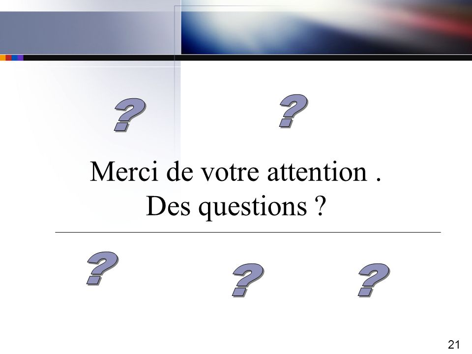 21 Merci de votre attention. Des questions ?