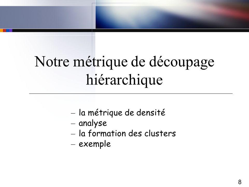 8 Notre métrique de découpage hiérarchique – la métrique de densité – analyse – la formation des clusters – exemple