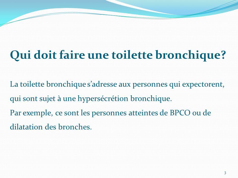 Qui doit faire une toilette bronchique? La toilette bronchique sadresse aux personnes qui expectorent, qui sont sujet à une hypersécrétion bronchique.