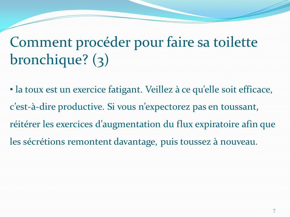 Comment procéder pour faire sa toilette bronchique? (3) la toux est un exercice fatigant. Veillez à ce quelle soit efficace, cest-à-dire productive. S