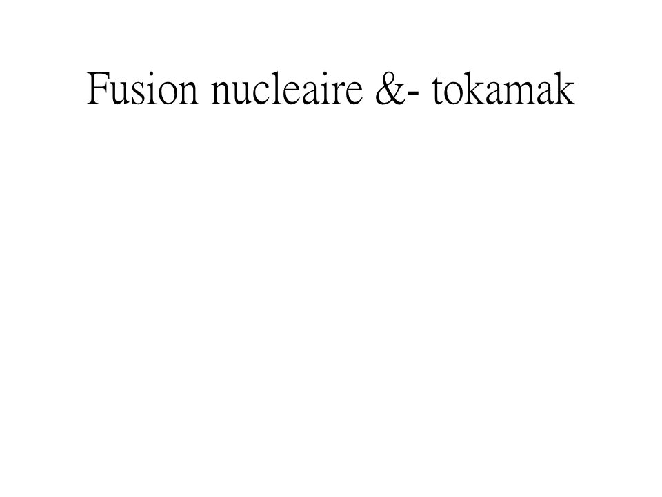Fusion nucleaire &- tokamak