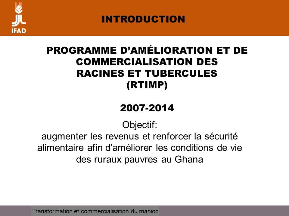 Cassava processing and marketing INTRODUCTION PROGRAMME DAMÉLIORATION ET DE COMMERCIALISATION DES RACINES ET TUBERCULES (RTIMP) 2007-2014 Objectif: au