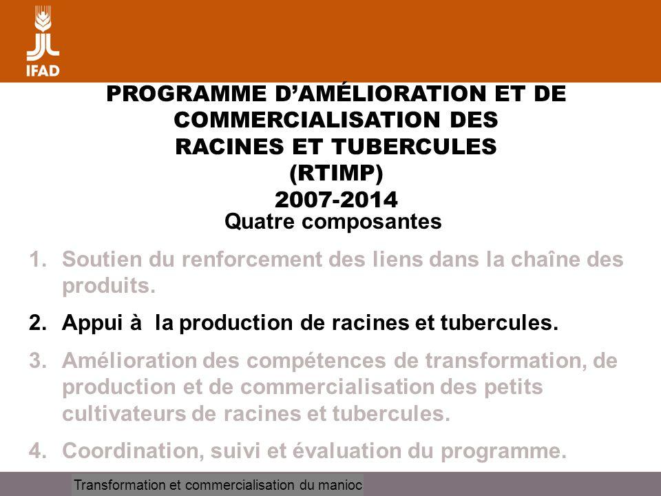 Cassava processing and marketing PROGRAMME DAMÉLIORATION ET DE COMMERCIALISATION DES RACINES ET TUBERCULES (RTIMP) 2007-2014 Quatre composantes 1.Sout