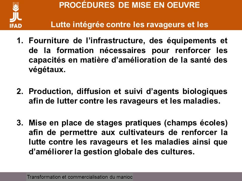 Cassava processing and marketing PROCÉDURES DE MISE EN OEUVRE Lutte intégrée contre les ravageurs et les maladies 1.Fourniture de linfrastructure, des
