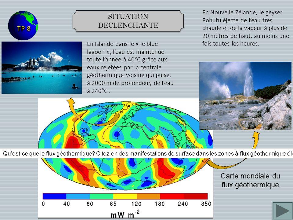 SITUATION DECLENCHANTE Carte mondiale du flux géothermique En Islande dans le « le blue lagoon », leau est maintenue toute lannée à 40°C grâce aux eaux rejetées par la centrale géothermique voisine qui puise, à 2000 m de profondeur, de leau à 240°C.