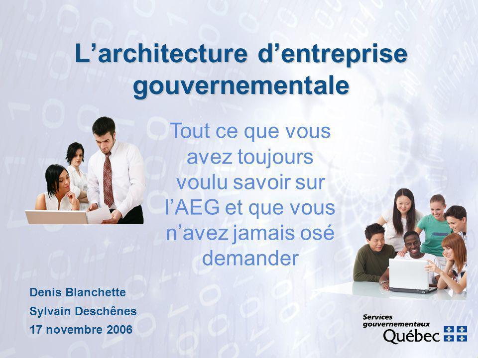 Larchitecture dentreprise gouvernementale Denis Blanchette Sylvain Deschênes 17 novembre 2006 Tout ce que vous avez toujours voulu savoir sur lAEG et que vous navez jamais osé demander
