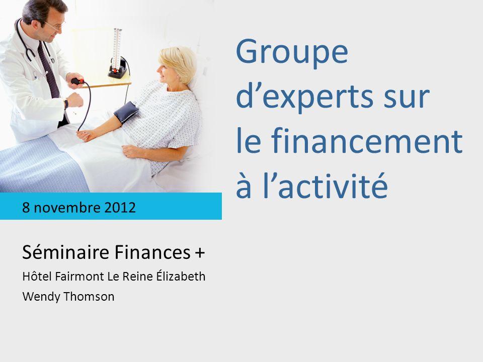 Groupe dexperts sur le financement à lactivité Séminaire Finances + Hôtel Fairmont Le Reine Élizabeth Wendy Thomson 8 novembre 2012
