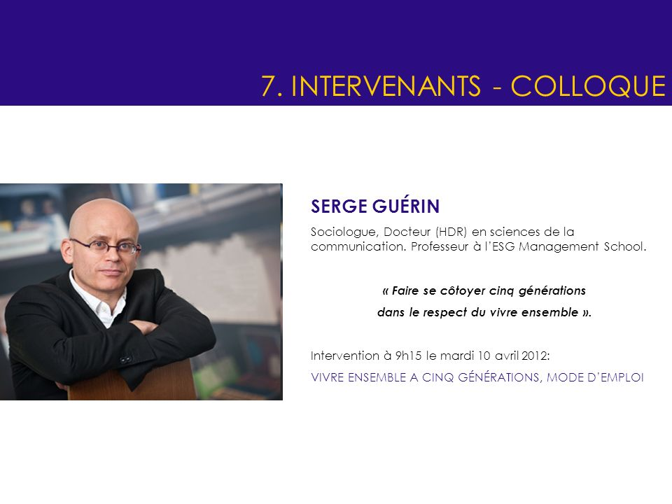 7. INTERVENANTS - COLLOQUE SERGE GUÉRIN Sociologue, Docteur (HDR) en sciences de la communication. Professeur à lESG Management School. « Faire se côt
