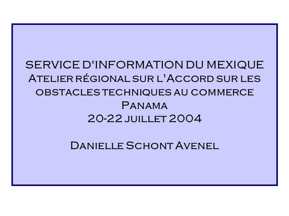SERVICE D INFORMATION DU MEXIQUE Atelier régional sur l Accord sur les obstacles techniques au commerce Panama 20-22 juillet 2004 Danielle Schont Avenel