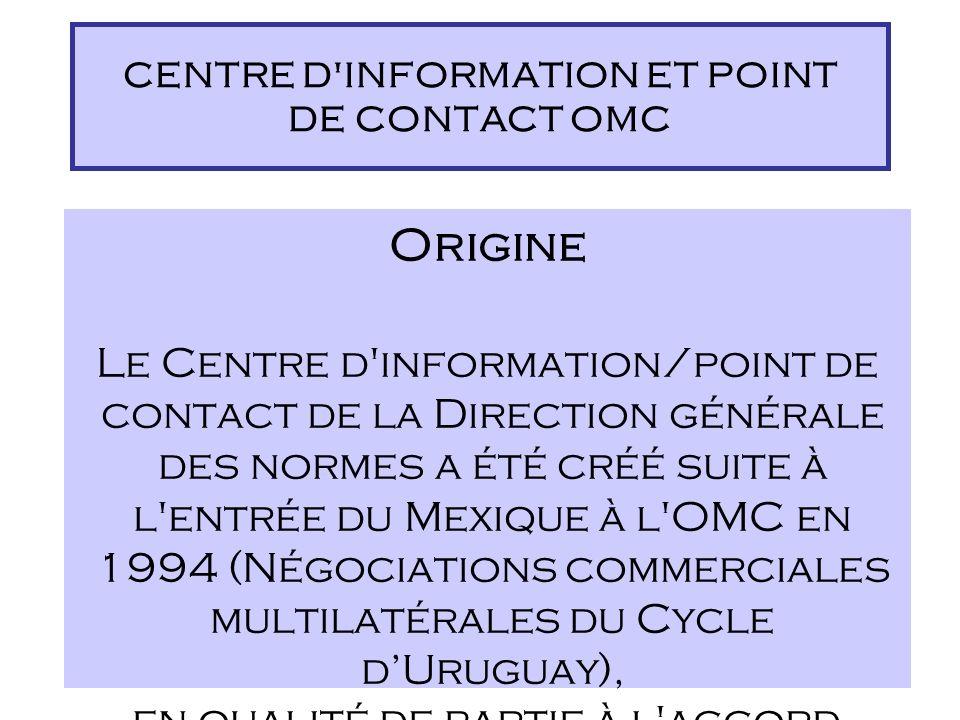 Origine Le Centre d information/point de contact de la Direction générale des normes a été créé suite à l entrée du Mexique à l OMC en 1994 (Négociations commerciales multilatérales du Cycle dUruguay), en qualité de partie à l accord.