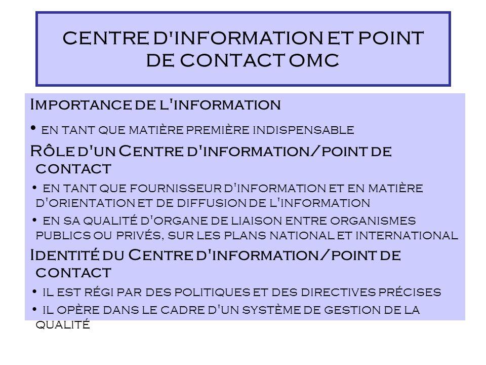Importance de l information en tant que matière première indispensable Rôle d un Centre d information/point de contact en tant que fournisseur d information et en matière d orientation et de diffusion de l information en sa qualité d organe de liaison entre organismes publics ou privés, sur les plans national et international Identité du Centre d information/point de contact il est régi par des politiques et des directives précises il opère dans le cadre d un système de gestion de la qualité CENTRE D INFORMATION ET POINT DE CONTACT OMC