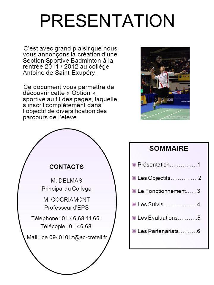 LES OBJECTIFS La Section Sportive Scolaire Badminton sadresse aux élèves adhérents à lAssociation Sportive du collège Antoine de Saint-Exupéry de FRESNES et qui souhaitent approfondir la pratique du badminton en vue daccéder à des performances sportives de niveau départemental, régional, voire national.
