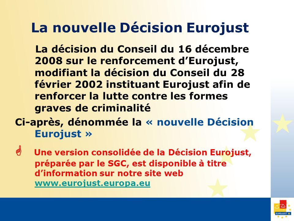 La nouvelle Décision Eurojust La décision du Conseil du 16 décembre 2008 sur le renforcement dEurojust, modifiant la décision du Conseil du 28 février 2002 instituant Eurojust afin de renforcer la lutte contre les formes graves de criminalité Ci-après, dénommée la « nouvelle Décision Eurojust » Une version consolidée de la Décision Eurojust, préparée par le SGC, est disponible à titre dinformation sur notre site web www.eurojust.europa.eu www.eurojust.europa.eu