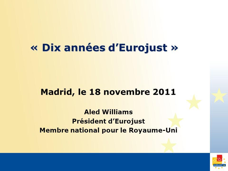 « Dix années dEurojust » Madrid, le 18 novembre 2011 Aled Williams Président dEurojust Membre national pour le Royaume-Uni