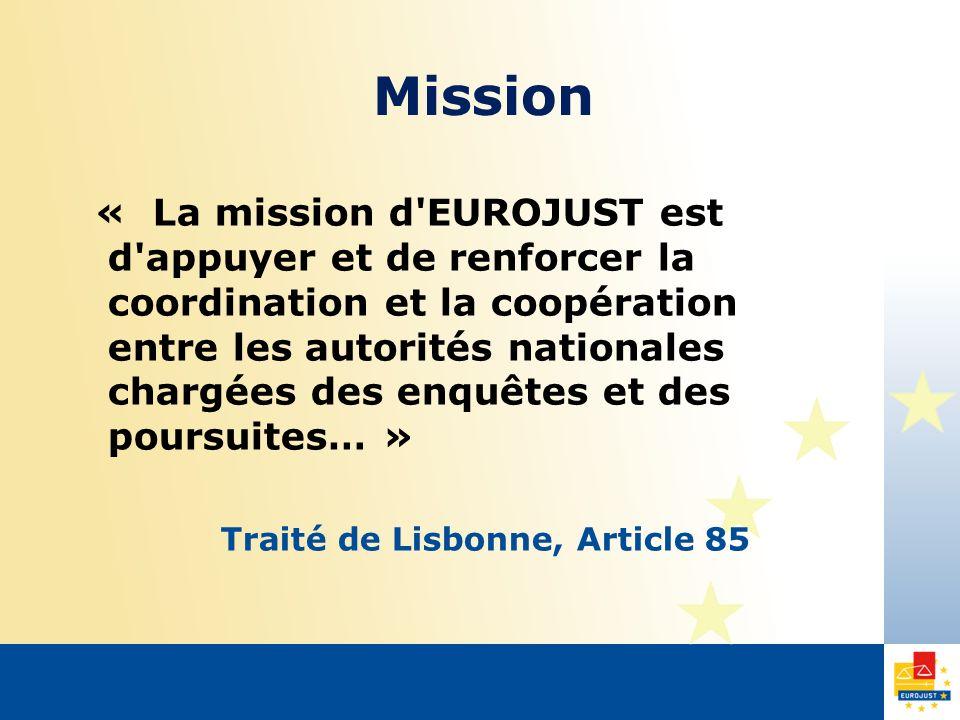Mission « La mission d EUROJUST est d appuyer et de renforcer la coordination et la coopération entre les autorités nationales chargées des enquêtes et des poursuites… » Traité de Lisbonne, Article 85
