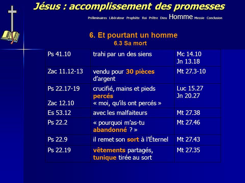 Jésus : accomplissement des promesses Ps 41.10trahi par un des siensMc 14.10 Jn 13.18 Zac 11.12-13vendu pour 30 pièces dargent Mt 27.3-10 Ps 22.17-19 Zac 12.10 crucifié, mains et pieds percés « moi, quils ont percés » Luc 15.27 Jn 20.27 Es 53.12avec les malfaiteursMt 27.38 Ps 22.2« pourquoi mas-tu abandonné .