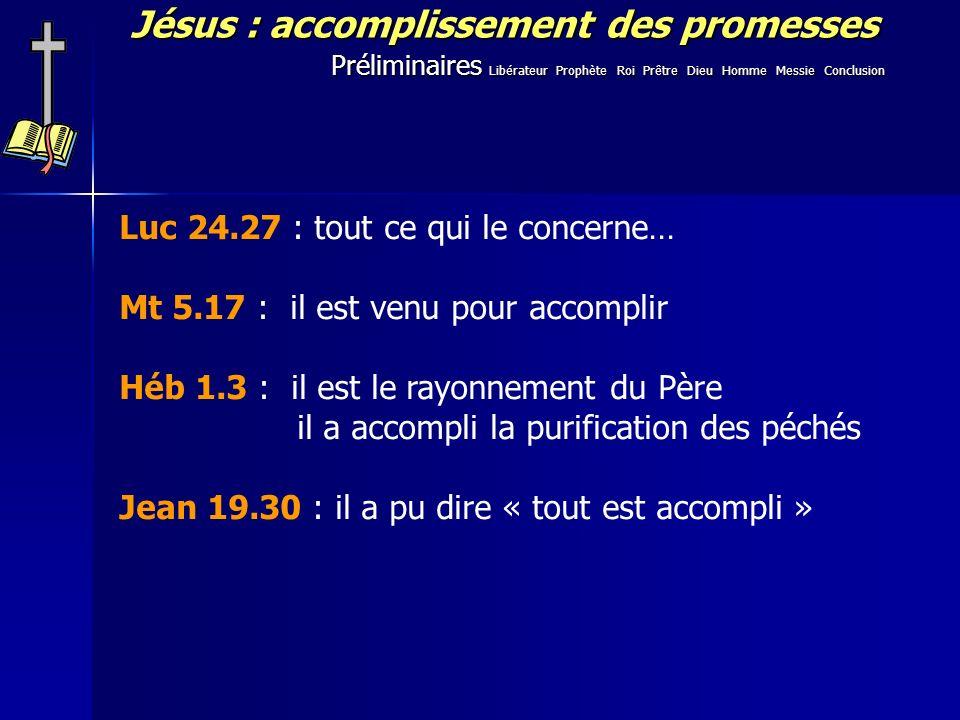 Préliminaires Libérateur Prophète Roi Prêtre Dieu Homme Messie Conclusion Luc 24.27 : tout ce qui le concerne… Mt 5.17 : il est venu pour accomplir Héb 1.3 : il est le rayonnement du Père il a accompli la purification des péchés Jean 19.30 : il a pu dire « tout est accompli »