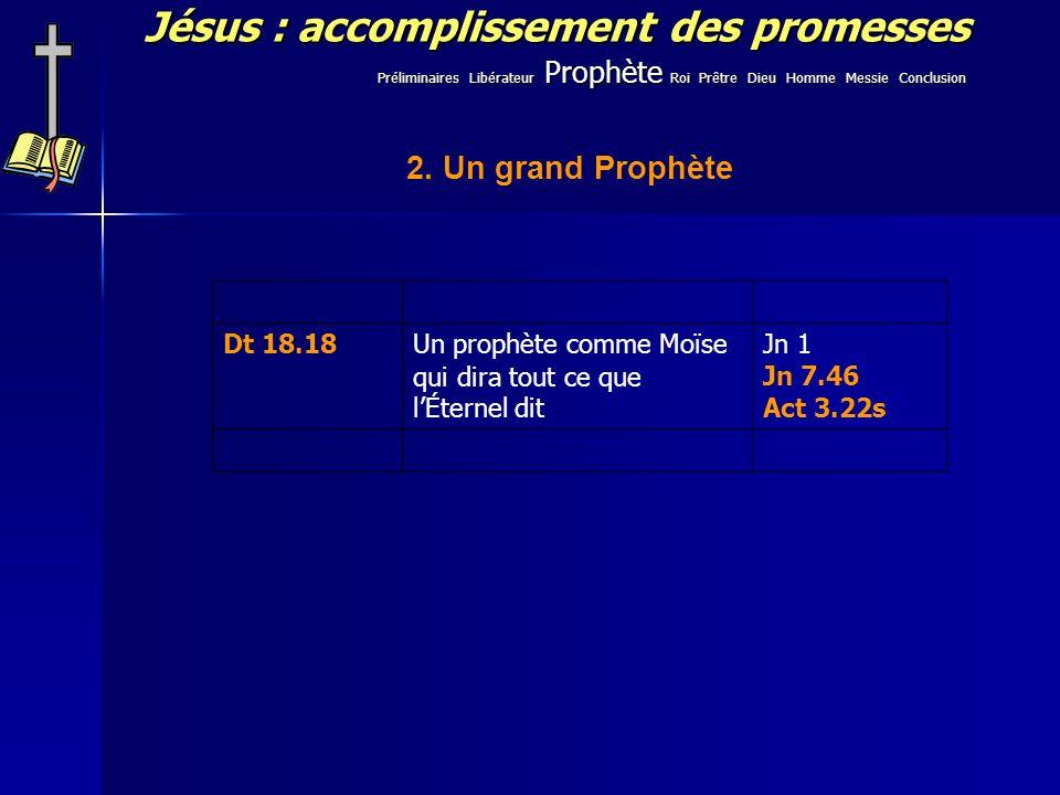 Jésus : accomplissement des promesses 2. Un grand Prophète Dt 18.18Un prophète comme Moïse qui dira tout ce que lÉternel dit Jn 1 Jn 7.46 Act 3.22s Pr